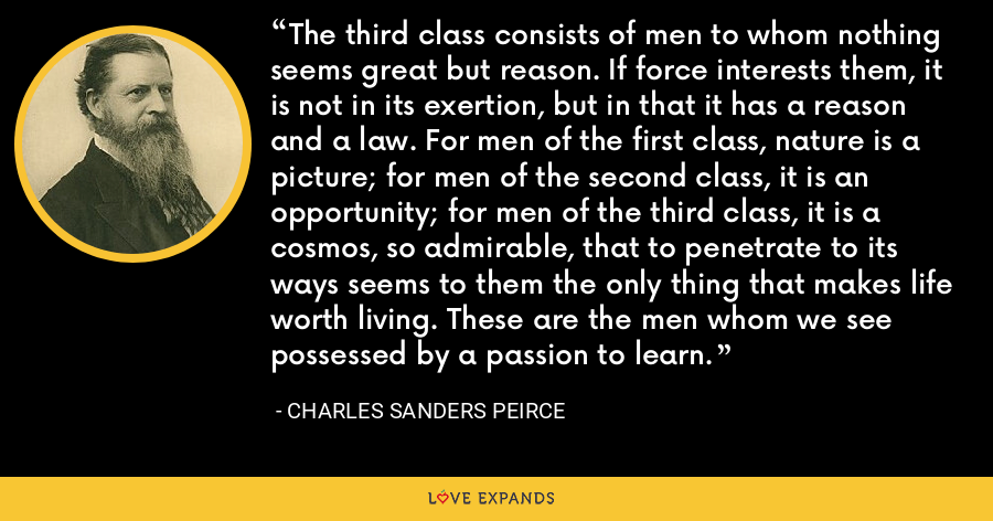 The third class consists of men to whom nothing seems great but reason. If force interests them, it is not in its exertion, but in that it has a reason and a law. For men of the first class, nature is a picture; for men of the second class, it is an opportunity; for men of the third class, it is a cosmos, so admirable, that to penetrate to its ways seems to them the only thing that makes life worth living. These are the men whom we see possessed by a passion to learn. - Charles Sanders Peirce