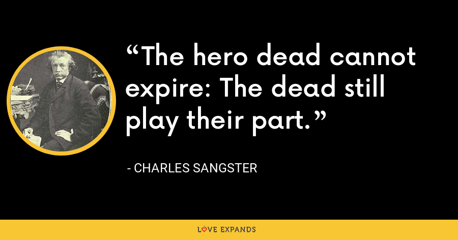 The hero dead cannot expire: The dead still play their part. - Charles Sangster