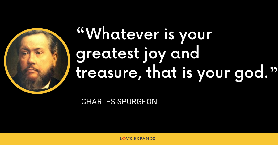 Whatever is your greatest joy and treasure, that is your god. - Charles Spurgeon