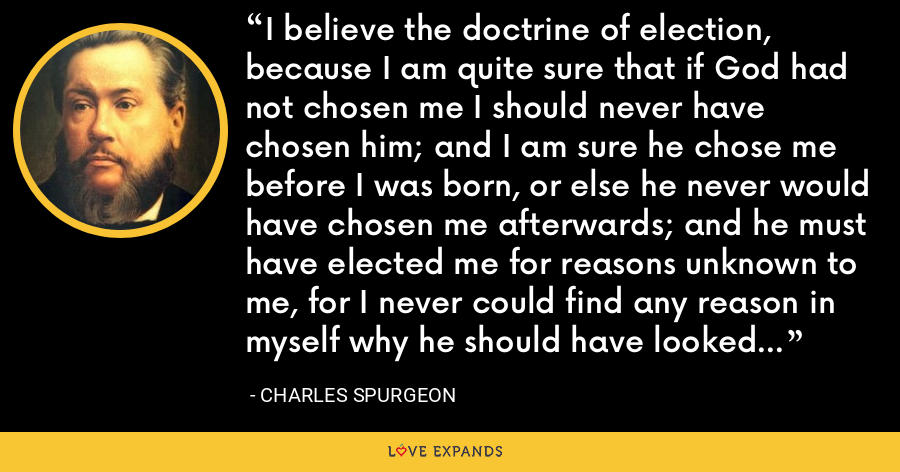 I believe the doctrine of election, because I am quite sure that if God had not chosen me I should never have chosen him; and I am sure he chose me before I was born, or else he never would have chosen me afterwards; and he must have elected me for reasons unknown to me, for I never could find any reason in myself why he should have looked upon me with special love. - Charles Spurgeon
