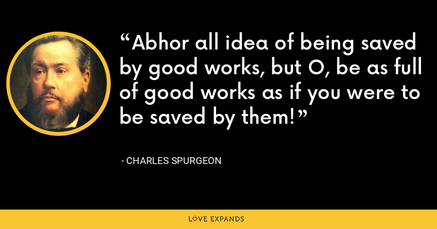 Abhor all idea of being saved by good works, but O, be as full of good works as if you were to be saved by them! - Charles Spurgeon