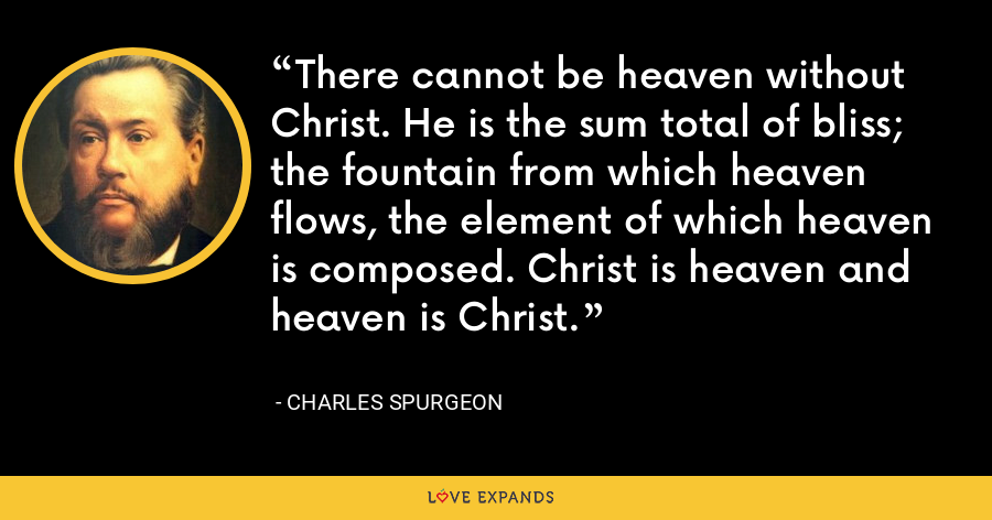 There cannot be heaven without Christ. He is the sum total of bliss; the fountain from which heaven flows, the element of which heaven is composed. Christ is heaven and heaven is Christ. - Charles Spurgeon