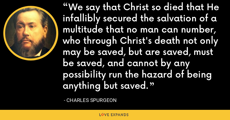 We say that Christ so died that He infallibly secured the salvation of a multitude that no man can number, who through Christ's death not only may be saved, but are saved, must be saved, and cannot by any possibility run the hazard of being anything but saved. - Charles Spurgeon