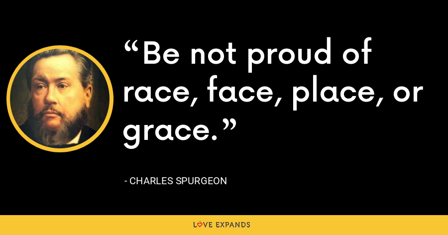 Be not proud of race, face, place, or grace. - Charles Spurgeon