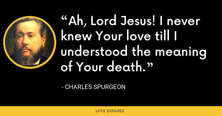 Ah, Lord Jesus! I never knew Your love till I understood the meaning of Your death. - Charles Spurgeon