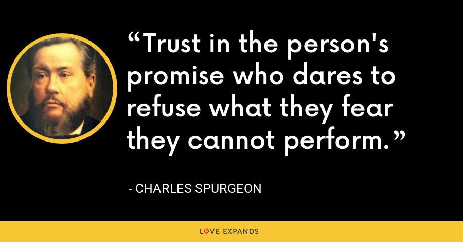 Trust in the person's promise who dares to refuse what they fear they cannot perform. - Charles Spurgeon