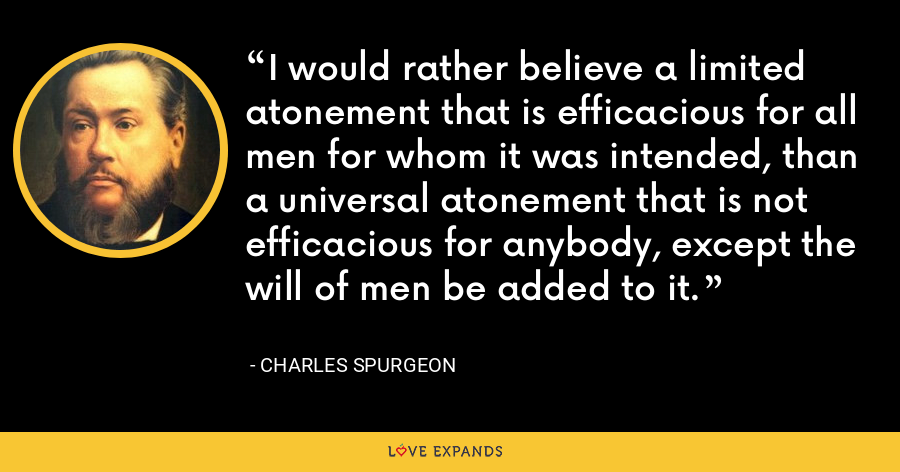 I would rather believe a limited atonement that is efficacious for all men for whom it was intended, than a universal atonement that is not efficacious for anybody, except the will of men be added to it. - Charles Spurgeon