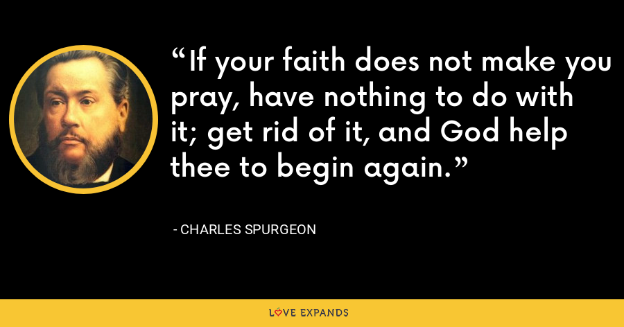 If your faith does not make you pray, have nothing to do with it; get rid of it, and God help thee to begin again. - Charles Spurgeon