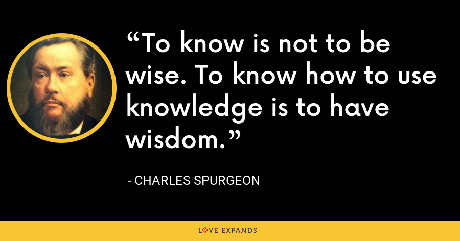 To know is not to be wise. To know how to use knowledge is to have wisdom. - Charles Spurgeon