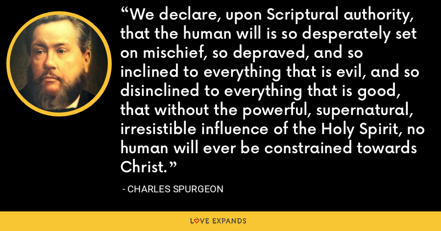 We declare, upon Scriptural authority, that the human will is so desperately set on mischief, so depraved, and so inclined to everything that is evil, and so disinclined to everything that is good, that without the powerful, supernatural, irresistible influence of the Holy Spirit, no human will ever be constrained towards Christ. - Charles Spurgeon