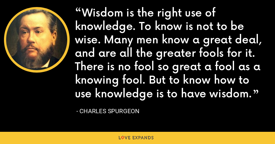 Wisdom is the right use of knowledge. To know is not to be wise. Many men know a great deal, and are all the greater fools for it. There is no fool so great a fool as a knowing fool. But to know how to use knowledge is to have wisdom. - Charles Spurgeon