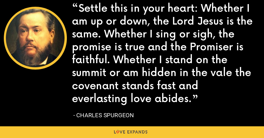Settle this in your heart: Whether I am up or down, the Lord Jesus is the same. Whether I sing or sigh, the promise is true and the Promiser is faithful. Whether I stand on the summit or am hidden in the vale the covenant stands fast and everlasting love abides. - Charles Spurgeon