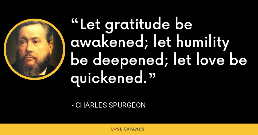 Let gratitude be awakened; let humility be deepened; let love be quickened. - Charles Spurgeon