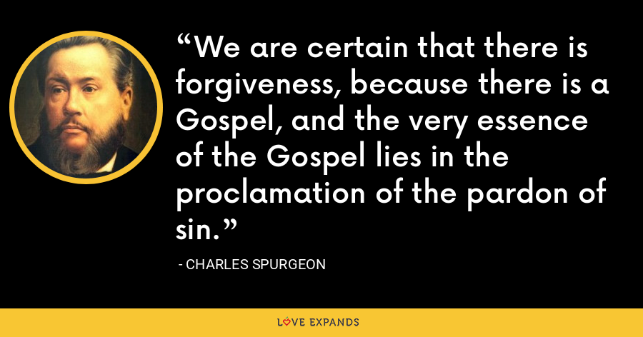 We are certain that there is forgiveness, because there is a Gospel, and the very essence of the Gospel lies in the proclamation of the pardon of sin. - Charles Spurgeon