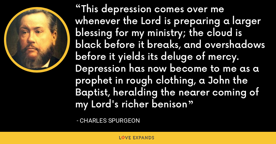 This depression comes over me whenever the Lord is preparing a larger blessing for my ministry; the cloud is black before it breaks, and overshadows before it yields its deluge of mercy. Depression has now become to me as a prophet in rough clothing, a John the Baptist, heralding the nearer coming of my Lord's richer benison - Charles Spurgeon