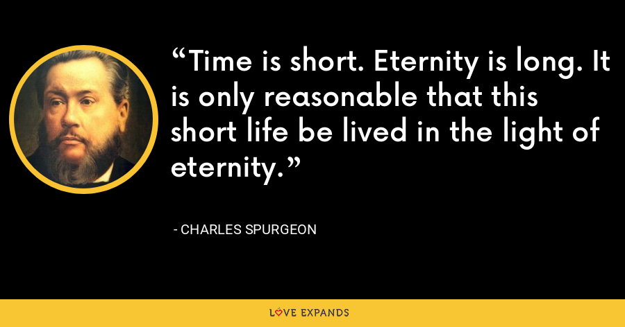 Time is short. Eternity is long. It is only reasonable that this short life be lived in the light of eternity. - Charles Spurgeon