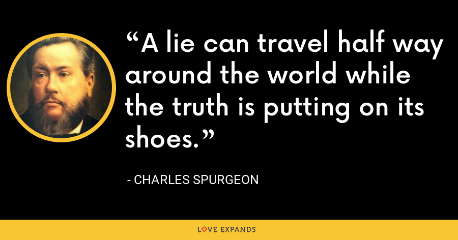 A lie can travel half way around the world while the truth is putting on its shoes. - Charles Spurgeon