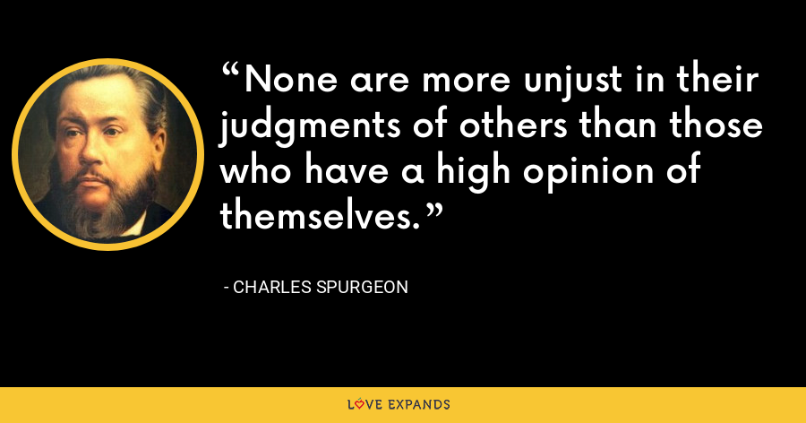 None are more unjust in their judgments of others than those who have a high opinion of themselves. - Charles Spurgeon