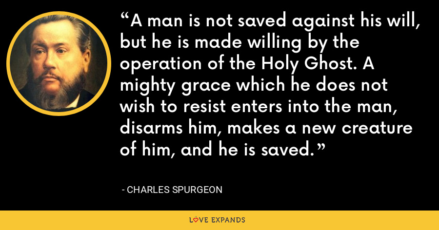 A man is not saved against his will, but he is made willing by the operation of the Holy Ghost. A mighty grace which he does not wish to resist enters into the man, disarms him, makes a new creature of him, and he is saved. - Charles Spurgeon