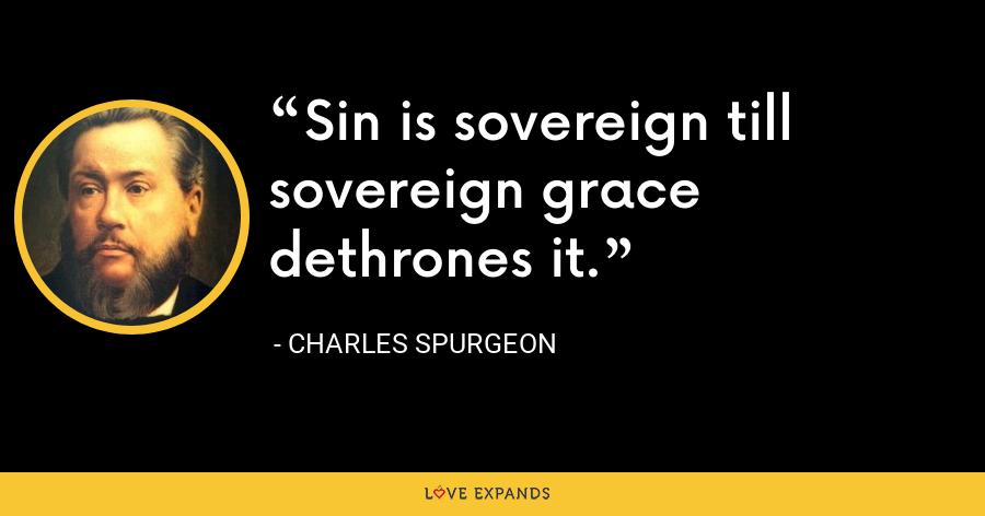 Sin is sovereign till sovereign grace dethrones it. - Charles Spurgeon