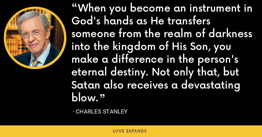 When you become an instrument in God's hands as He transfers someone from the realm of darkness into the kingdom of His Son, you make a difference in the person's eternal destiny. Not only that, but Satan also receives a devastating blow. - Charles Stanley