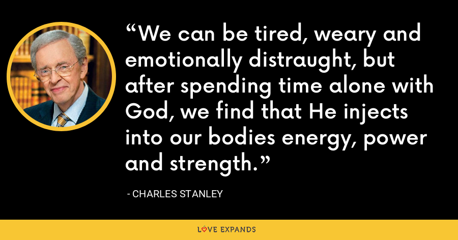 We can be tired, weary and emotionally distraught, but after spending time alone with God, we find that He injects into our bodies energy, power and strength. - Charles Stanley