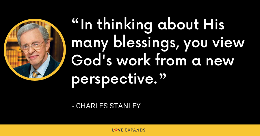 In thinking about His many blessings, you view God's work from a new perspective. - Charles Stanley