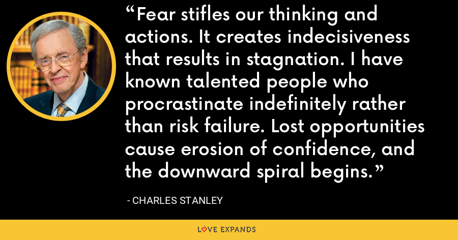 Fear stifles our thinking and actions. It creates indecisiveness that results in stagnation. I have known talented people who procrastinate indefinitely rather than risk failure. Lost opportunities cause erosion of confidence, and the downward spiral begins. - Charles Stanley