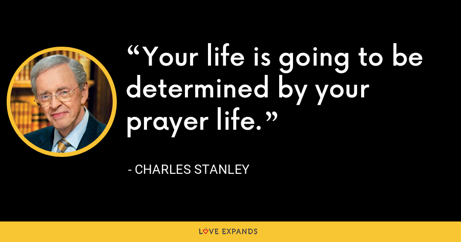Your life is going to be determined by your prayer life. - Charles Stanley