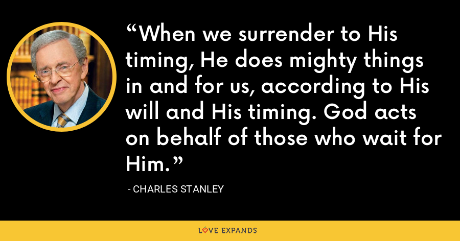 When we surrender to His timing, He does mighty things in and for us, according to His will and His timing. God acts on behalf of those who wait for Him. - Charles Stanley