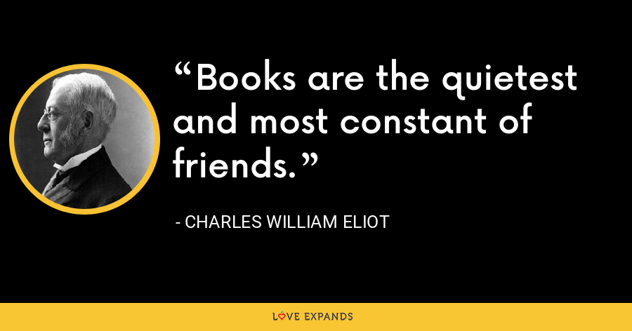 Books are the quietest and most constant of friends. - Charles William Eliot