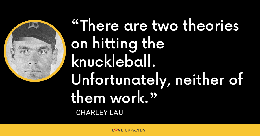 There are two theories on hitting the knuckleball. Unfortunately, neither of them work. - Charley Lau