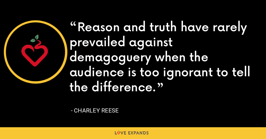 Reason and truth have rarely prevailed against demagoguery when the audience is too ignorant to tell the difference. - Charley Reese
