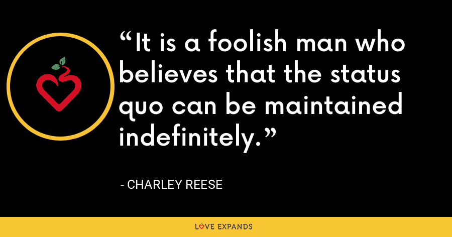 It is a foolish man who believes that the status quo can be maintained indefinitely. - Charley Reese