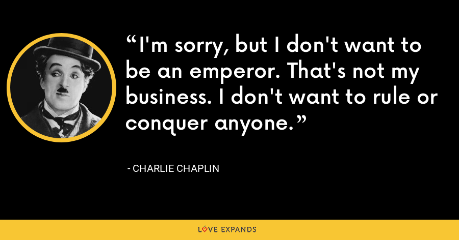 I'm sorry, but I don't want to be an emperor. That's not my business. I don't want to rule or conquer anyone. - Charlie Chaplin