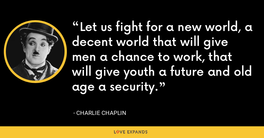Let us fight for a new world, a decent world that will give men a chance to work, that will give youth a future and old age a security. - Charlie Chaplin