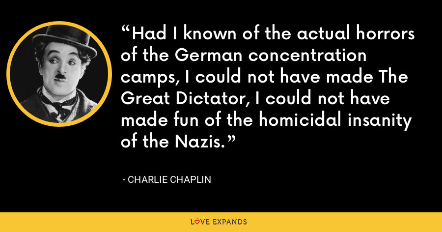 Had I known of the actual horrors of the German concentration camps, I could not have made The Great Dictator, I could not have made fun of the homicidal insanity of the Nazis. - Charlie Chaplin