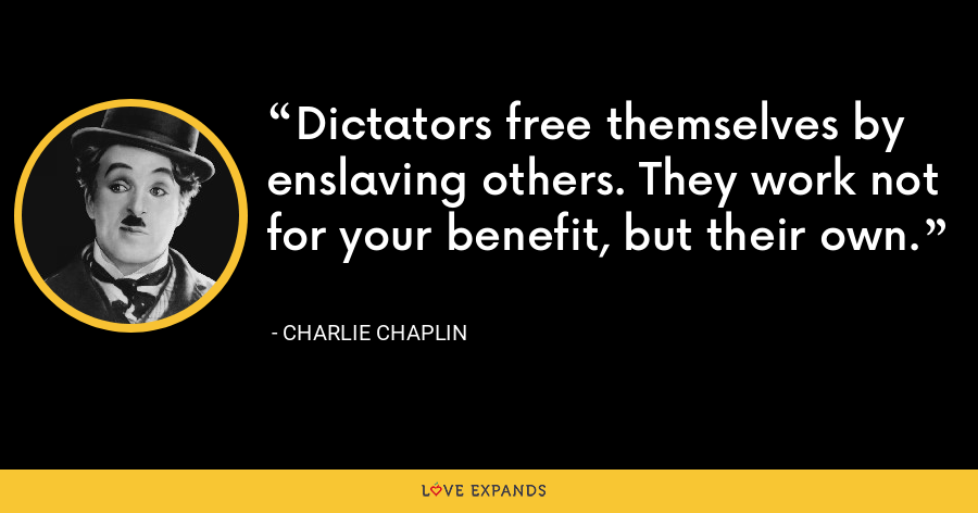 Dictators free themselves by enslaving others. They work not for your benefit, but their own. - Charlie Chaplin