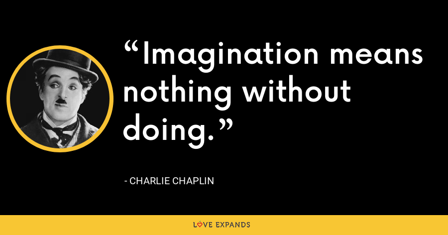 Imagination means nothing without doing. - Charlie Chaplin