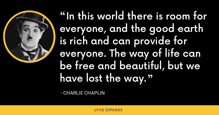 In this world there is room for everyone, and the good earth is rich and can provide for everyone. The way of life can be free and beautiful, but we have lost the way. - Charlie Chaplin