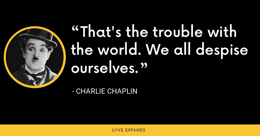 That's the trouble with the world. We all despise ourselves. - Charlie Chaplin