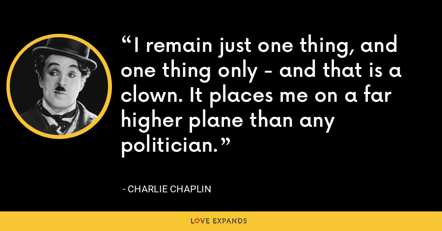 I remain just one thing, and one thing only - and that is a clown. It places me on a far higher plane than any politician. - Charlie Chaplin