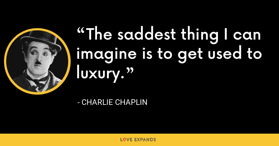 The saddest thing I can imagine is to get used to luxury. - Charlie Chaplin