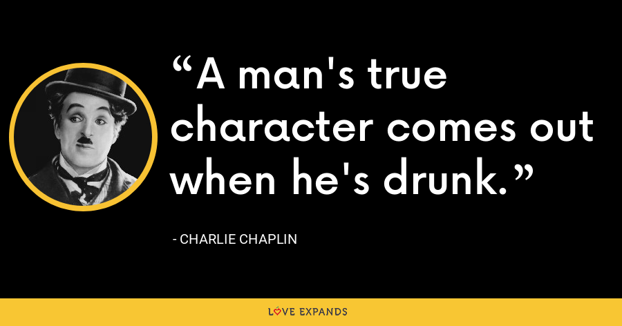 A man's true character comes out when he's drunk. - Charlie Chaplin