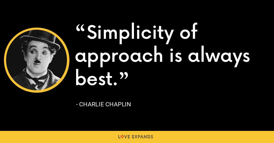 Simplicity of approach is always best. - Charlie Chaplin
