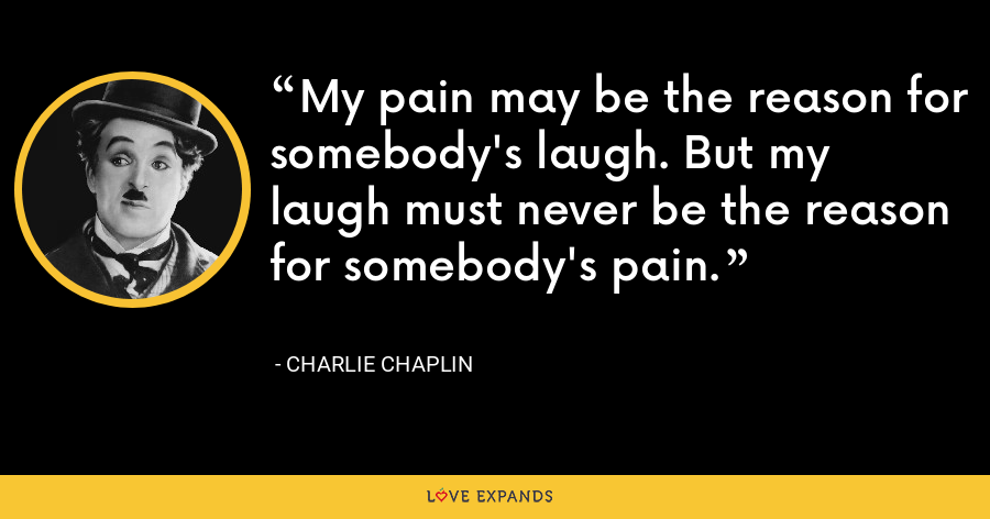 My pain may be the reason for somebody's laugh. But my laugh must never be the reason for somebody's pain. - Charlie Chaplin