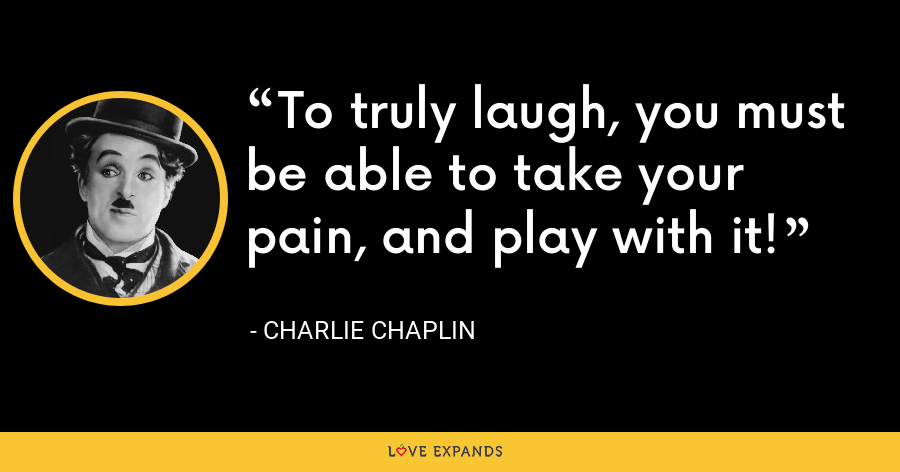 To truly laugh, you must be able to take your pain, and play with it! - Charlie Chaplin