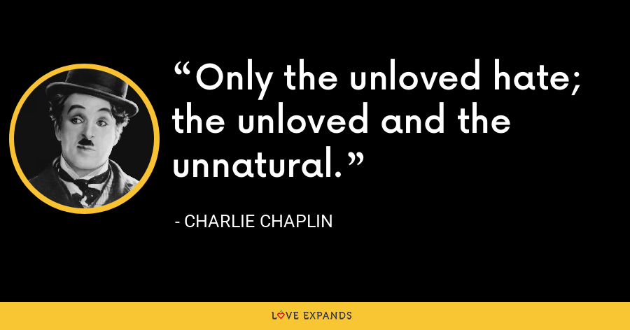Only the unloved hate; the unloved and the unnatural. - Charlie Chaplin