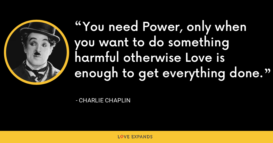 You need Power, only when you want to do something harmful otherwise Love is enough to get everything done. - Charlie Chaplin