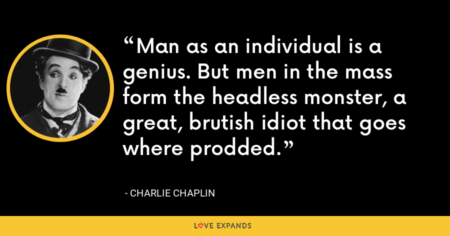 Man as an individual is a genius. But men in the mass form the headless monster, a great, brutish idiot that goes where prodded. - Charlie Chaplin